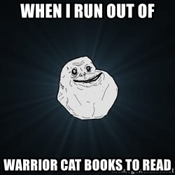 Forever Alone - When I Run out of warrior cat books to read