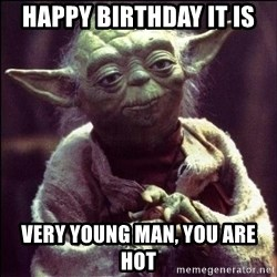 Advice Yoda - Happy Birthday it is very young man, you are hot