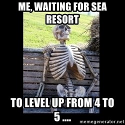 Still Waiting - me, waiting for sea resort to level up from 4 to 5 ....