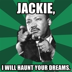 Martin Luther King jr.  - Jackie, I will haunt your dreams.