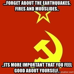 In Soviet Russia - ...forget about the earthquakes, fires and mudslides.. ..its more important that you feel good about yourself..