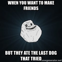 Forever Alone - when you want to make friends but they ate the last dog that tried