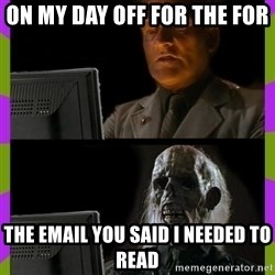 ill just wait here - on my day off for the for the email you said i needed to read