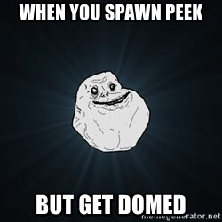 Forever Alone - When You spawn peek but get domed