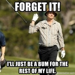 Fuck It Bill Murray - FOrget it! i'll just be a bum for the rest of my life.