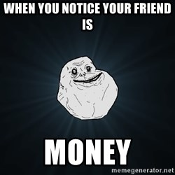 Forever Alone - When you notice your friend is Money