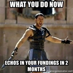 GLADIATOR - what you do now echos in your fundings in 2 months