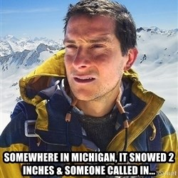 Bear Grylls Loneliness - somewhere in Michigan, it snowed 2 inches & someone called in...