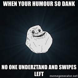 Forever Alone - When your humour so dank No one underztand and swipes left