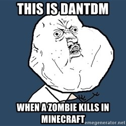 Y U No - this is dantdm  when a zombie kills in minecraft