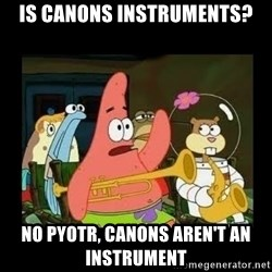 Patrick Star Instrument - Is canons instruments? No Pyotr, canons aren't an instrument