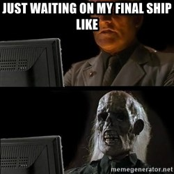 Waiting For - Just waiting on my final ship like