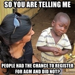 Skeptical African Child - so you are telling me  people had the chance to register for AGM and did not?
