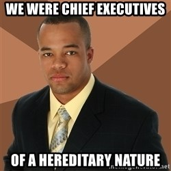Successful Black Man - We were chief executives of a hereditary nature
