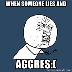 Y U No - when someone lies and aggres:(