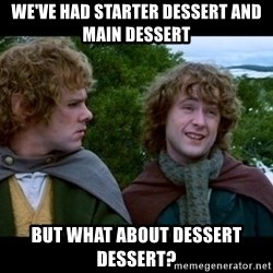 What about second breakfast? - We've had starter dessert and main dessert But what about dessert dessert?