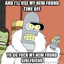 bender blackjack and hookers - And i'll use my new found time off to go fuck my new found girlfriend