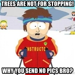 Bad time ski instructor 1 - Trees are not for stopping! Why you send no pics bro?