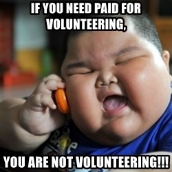fat chinese kid - If you need paid for volunteering, You are NOT volunteering!!!