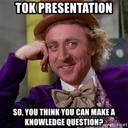 WillyWonka - TOK PRESENTATION  SO, YOU THINK YOU CAN MAKE A KNOWLEDGE QUESTION?