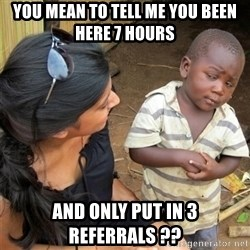 So You're Telling me - you mean to tell me you been here 7 hours and only put in 3 referrals ??