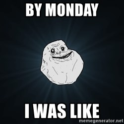 Forever Alone - BY MONDAY I WAS LIKE