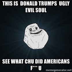 Forever Alone - this is  donald trumps  ugly evil soul  see what chu did americans f*** u