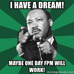 Martin Luther King jr.  - I have a dream! Maybe one day FPM will work!