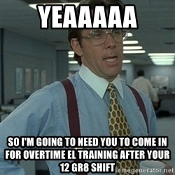 Office Space Boss - Yeaaaaa So I'm going to need you to come in for overtime el training after your 12 gr8 shift