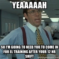 Office Space Boss - Yeaaaaah So I'm going to need you to come in for el training after your 12 hr shift