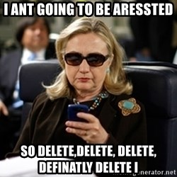 Hillary Clinton Texting - i ant going to be aressted so delete,delete, delete, definatly delete i