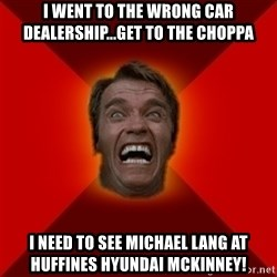 Angry Arnold - I went to the wrong car dealership...get to the choppa I need to see Michael Lang at Huffines Hyundai McKinney!