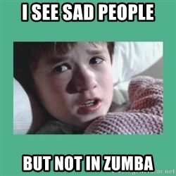 sixth sense - I see sad people but not in Zumba