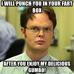 False guy - I will punch you in your fart box After you enjoy my delicious gumbo!