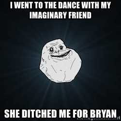 Forever Alone - I went to the dance with my Imaginary Friend She ditched me for Bryan