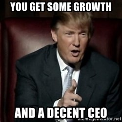 Donald Trump - You get some growth and a decent CEO