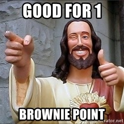 jesus says - good for 1  Brownie point