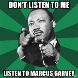 Martin Luther King jr.  - don't listen to me listen to marcus garvey