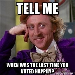 Willy Wonka - TELL ME  WHEN WAS THE LAST TIME YOU VOTED HAPPILY?