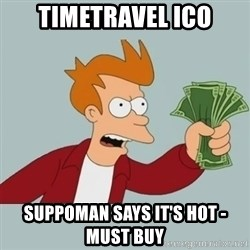Shut Up And Take My Money Fry - TIMETRAVEL ICO SUPPOMAN SAYS IT'S HOT - MUST BUY