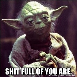 Advice Yoda - Shit full of you are.