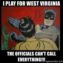 Batman Slappp - I play for West Virginia The officials can't call everything!!!