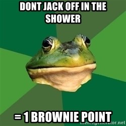 Foul Bachelor Frog - dont jack off in the shower = 1 brownie point