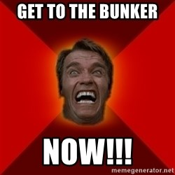 Angry Arnold - Get to the bunker  NOW!!!