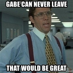 Office Space Boss - Gabe can never leave That would be great