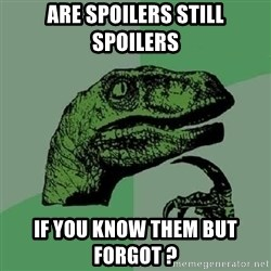 Philosoraptor - Are spoilers still spoilers If you know them but forgot ?