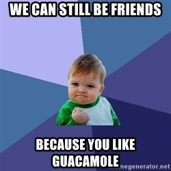 Success Kid - We can still be friends because you like guacamole