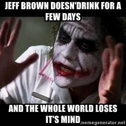joker mind loss - Jeff Brown doesn'drink for a few days and the whole world loses it's mind