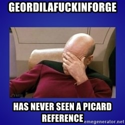 Picard facepalm  - GeordiLaFuckinForge   Has never seen a picard reference