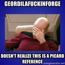Picard facepalm  - GeordiLaFuckinForge   doesn't realize this is a picard reference